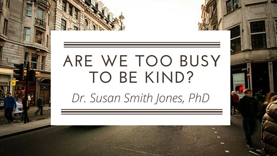 ARE WE TOO BUSY TO BE KIND?