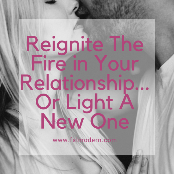 Reignite The Fire in Your Relationship…or Light a New One