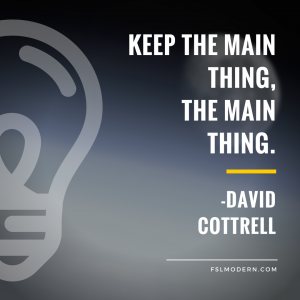 Keep the main thing, the main thing. David Cottrell